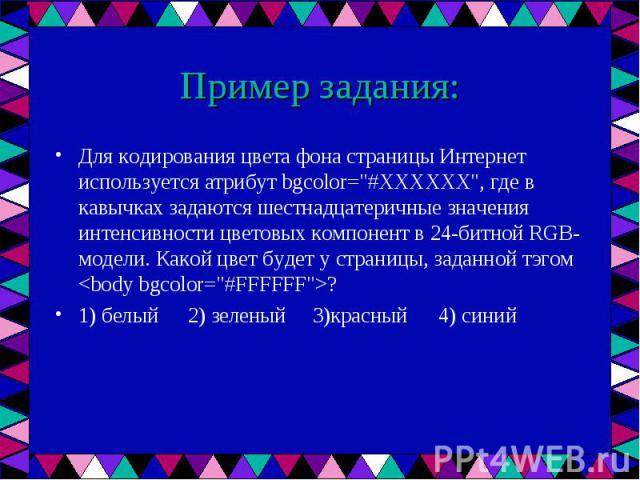 """Для кодирования цвета фона страницы Интернет используется атрибут bgcolor=""""#ХХХХХХ"""", где в кавычках задаются шестнадцатеричные значения интенсивности цветовых компонент в 24-битной RGB-модели. Какой цвет будет у страницы, заданной тэгом &l…"""