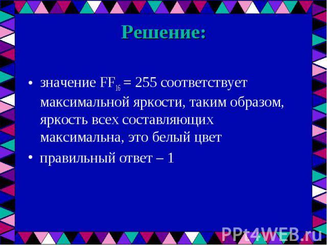 значение FF16 = 255 соответствует максимальной яркости, таким образом, яркость всех составляющих максимальна, это белый цвет значение FF16 = 255 соответствует максимальной яркости, таким образом, яркость всех составляющих максимальна, это белый цвет…