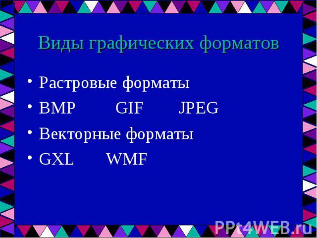 Растровые форматы Растровые форматы BMP GIF JPEG Векторные форматы GXL WMF