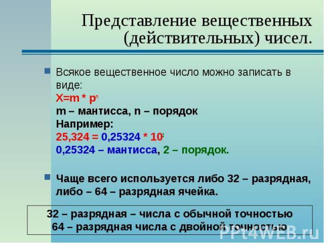 Всякое вещественное число можно записать в виде: Х=m * pn m – мантисса, n – порядок Например: 25,324 = 0,25324 * 102 0,25324 – мантисса, 2 – порядок. Всякое вещественное число можно записать в виде: Х=m * pn m – мантисса, n – порядок Например: 25,32…