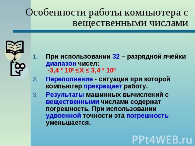 При использовании 32 – разрядной ячейки диапазон чисел: -3,4 * 1038 ≤ Х ≤ 3,4 * 1038 При использовании 32 – разрядной ячейки диапазон чисел: -3,4 * 1038 ≤ Х ≤ 3,4 * 1038 Переполнение - ситуация при которой компьютер прекращает работу. Результаты маш…