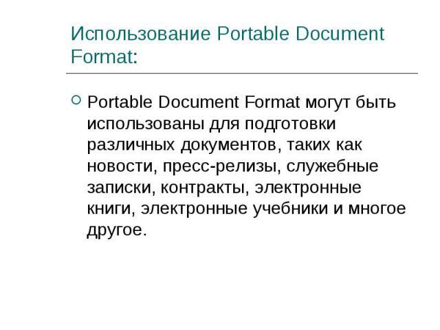 Portable Document Format могут быть использованы для подготовки различных документов, таких как новости, пресс-релизы, служебные записки, контракты, электронные книги, электронные учебники и многое другое. Portable Document Format могут быть использ…