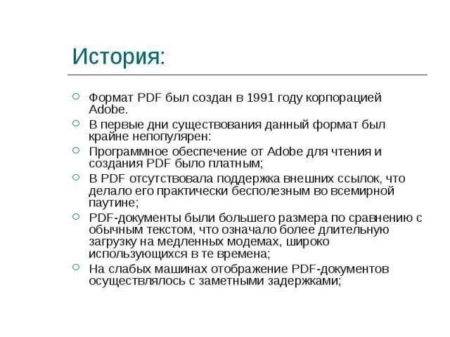 Формат PDF был создан в 1991 году корпорацией Adobe. Формат PDF был создан в 1991 году корпорацией Adobe. В первые дни существования данный формат был крайне непопулярен: Программное обеспечение от Adobe для чтения и создания PDF было платным; В PDF…