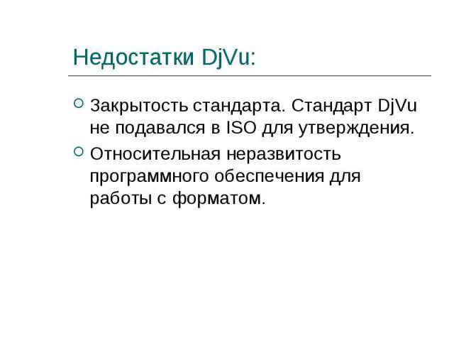 Закрытость стандарта. Стандарт DjVu не подавался в ISO для утверждения. Закрытость стандарта. Стандарт DjVu не подавался в ISO для утверждения. Относительная неразвитость программного обеспечения для работы с форматом.