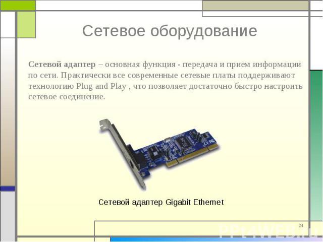 Сетевой адаптер – основная функция - передача и прием информации по сети. Практически все современные сетевые платы поддерживают технологию Plug and Play , что позволяет достаточно быстро настроить сетевое соединение. Сетевой адаптер – основная функ…