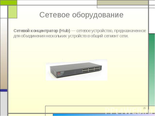 Сетевой концентратор (Hub) — сетевое устройство, предназначенное для объединения нескольких устройств в общий сегмент сети. Сетевой концентратор (Hub) — сетевое устройство, предназначенное для объединения нескольких устройств в общий сегмент сети.