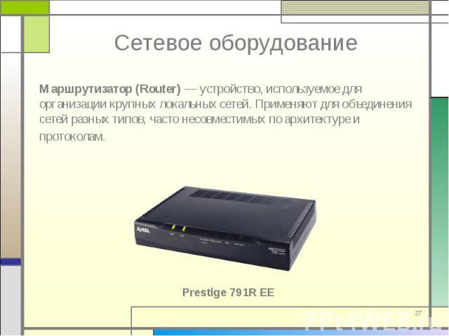 Маршрутизатор (Router) — устройство, используемое для организации крупных локальных сетей. Применяют для объединения сетей разных типов, часто несовместимых по архитектуре и протоколам. Маршрутизатор (Router) — устройство, используемое для организац…