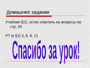 Домашнее задание Учебник §15, устно ответить на вопросы на стр. 93 РТ (к §1) 3,