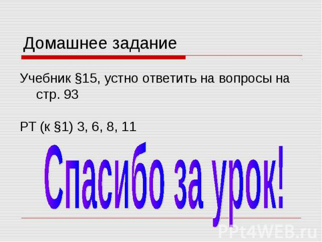 Домашнее задание Учебник §15, устно ответить на вопросы на стр. 93 РТ (к §1) 3, 6, 8, 11