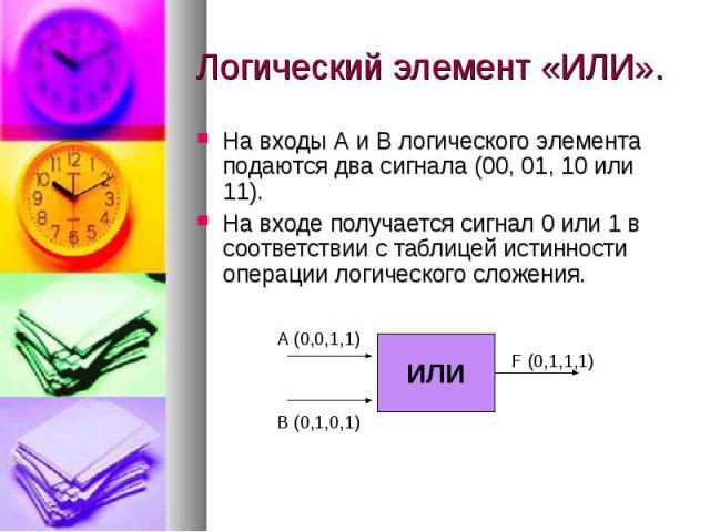 Логический элемент «ИЛИ». На входы А и В логического элемента подаются два сигнала (00, 01, 10 или 11). На входе получается сигнал 0 или 1 в соответствии с таблицей истинности операции логического сложения.