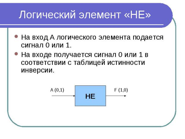 Логический элемент «НЕ» На вход А логического элемента подается сигнал 0 или 1. На входе получается сигнал 0 или 1 в соответствии с таблицей истинности инверсии.