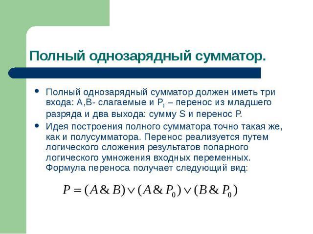 Полный однозарядный сумматор. Полный однозарядный сумматор должен иметь три входа: А,В- слагаемые и Р0 – перенос из младшего разряда и два выхода: сумму S и перенос Р. Идея построения полного сумматора точно такая же, как и полусумматора. Перенос ре…