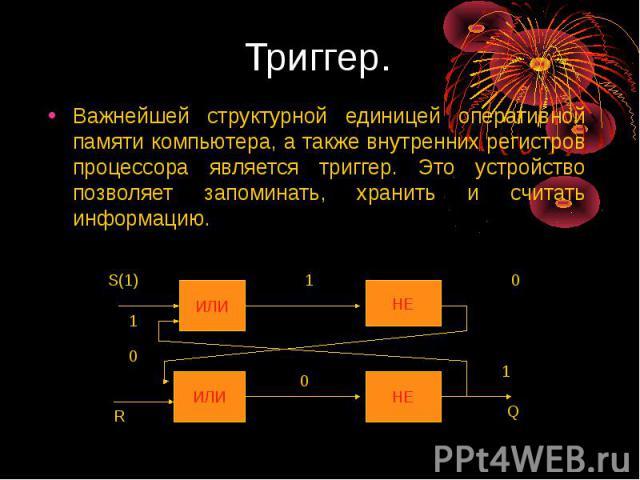 Триггер. Важнейшей структурной единицей оперативной памяти компьютера, а также внутренних регистров процессора является триггер. Это устройство позволяет запоминать, хранить и считать информацию.