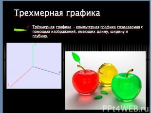 Трехмерная графика Трёхмерная графика - компьтерная графика создаваемая с помощь