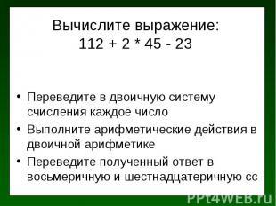 Вычислите выражение: 112 + 2 * 45 - 23 Переведите в двоичную систему счисления к