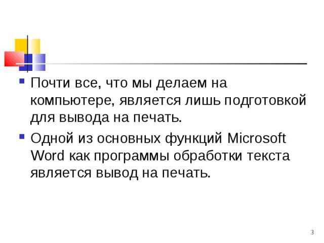 Почти все, что мы делаем на компьютере, является лишь подготовкой для вывода на печать. Почти все, что мы делаем на компьютере, является лишь подготовкой для вывода на печать. Одной из основных функций Microsoft Word как программы обработки текста я…