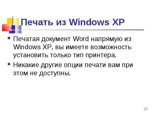 Печатая документ Word напрямую из Windows ХР, вы имеете возможность установить только тип принтера. Печатая документ Word напрямую из Windows ХР, вы имеете возможность установить только тип принтера. Никакие другие опции печати вам при этом не доступны.