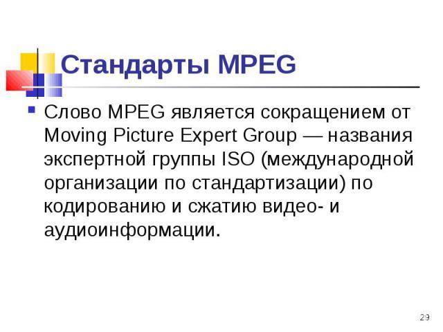 Слово МРЕG является сокращением от Moving Picture Expert Group — названия экспертной группы ISО (международной организации по стандартизации) по кодированию и сжатию видео- и аудиоинформации. Слово МРЕG является сокращением от Moving Picture Expert …