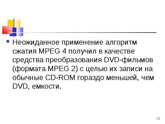 Неожиданное применение алгоритм сжатия МРЕG 4 получил в качестве средства преобразования DVD-фильмов (формата МРЕG 2) с целью их записи на обычные СD-RОМ гораздо меньшей, чем DVD, емкости. Неожиданное применение алгоритм сжатия МРЕG 4 получил в каче…
