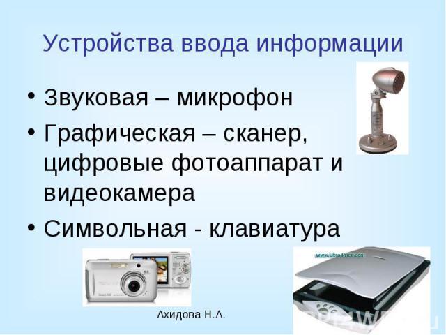 Устройства ввода информации Звуковая – микрофон Графическая – сканер, цифровые фотоаппарат и видеокамера Символьная - клавиатура