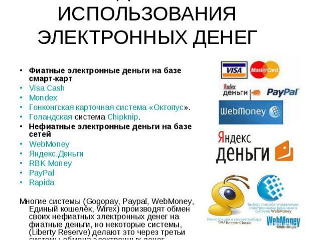 Фиатные электронные деньги на базе смарт-карт Visa Cash Mondex Гонконгская карточная система «Октопус». Голандская система Chipknip. Нефиатные электронные деньги на базе сетей WebMoney Яндекс.Деньги RBK Money PayPal Rapida Многие системы (Gogopay, P…
