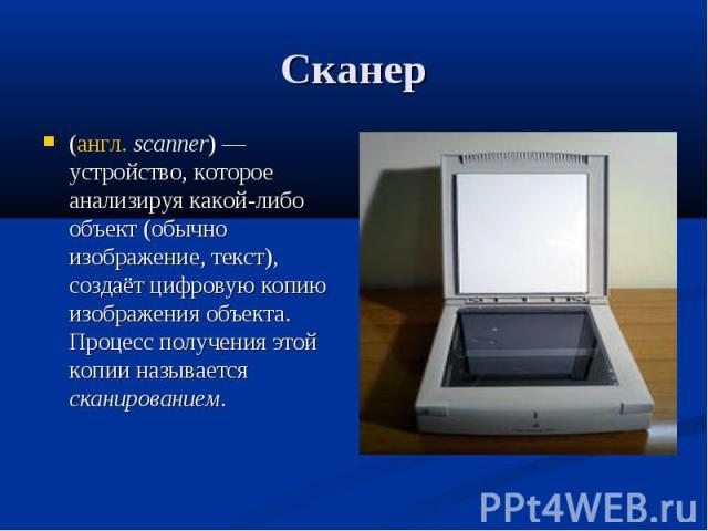 Сканер (англ. scanner) — устройство, которое анализируя какой-либо объект (обычно изображение, текст), создаёт цифровую копию изображения объекта. Процесс получения этой копии называется сканированием.