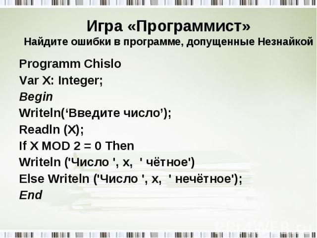 Programm Chislo Programm Chislo Var X: Integer; Begin Writeln('Введите число'); Readln (X); If X MOD 2 = 0 Then Writeln ('Число ', x, ' чётное') Else Writeln ('Число ', x, ' нечётное'); End