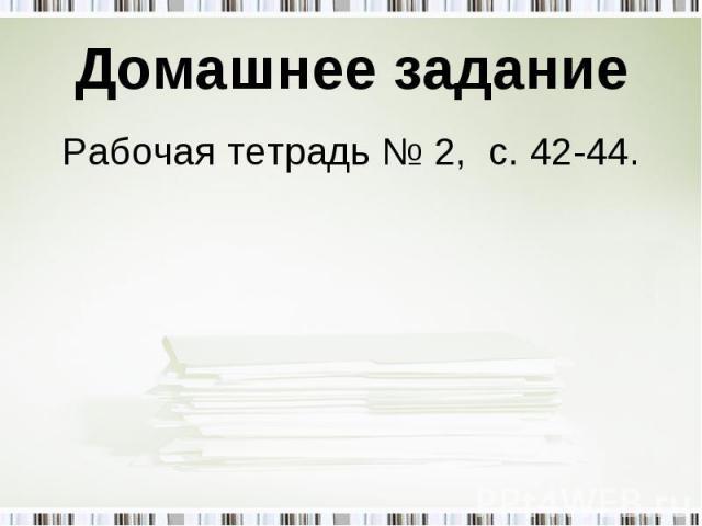 Рабочая тетрадь № 2, с. 42-44. Рабочая тетрадь № 2, с. 42-44.