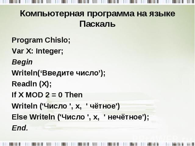Program Chislo; Program Chislo; Var X: Integer; Begin Writeln('Введите число'); Readln (X); If X MOD 2 = 0 Then Writeln ('Число ', x, ' чётное') Else Writeln ('Число ', x, ' нечётное'); End.