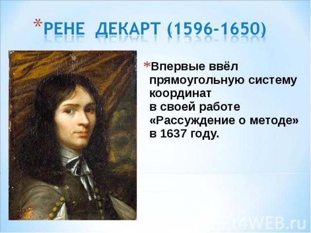 Впервые ввёл прямоугольную систему координат в своей работе «Рассуждение о методе» в 1637 году. Впервые ввёл прямоугольную систему координат в своей работе «Рассуждение о методе» в 1637 году.