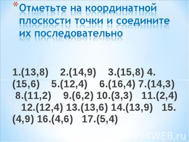 1.(13,8) 2.(14,9) 3.(15,8) 4.(15,6) 5.(12,4) 6.(16,4) 7.(14,3) 8.(11,2) 9.(6,2) 10.(3,3) 11.(2,4) 12.(12,4) 13.(13,6) 14.(13,9) 15.(4,9) 16.(4,6) 17.(5,4) 1.(13,8) 2.(14,9) 3.(15,8) 4.(15,6) 5.(12,4) 6.(16,4) 7.(14,3) 8.(11,2) 9.(6,2) 10.(3,3) 11.(2…