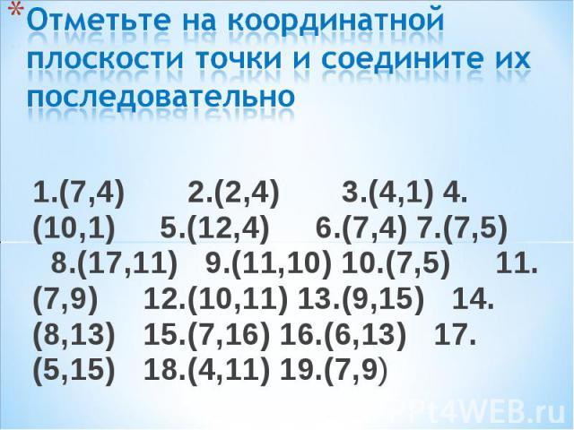 1.(7,4) 2.(2,4) 3.(4,1) 4.(10,1) 5.(12,4) 6.(7,4) 7.(7,5) 8.(17,11) 9.(11,10) 10.(7,5) 11.(7,9) 12.(10,11) 13.(9,15) 14.(8,13) 15.(7,16) 16.(6,13) 17.(5,15) 18.(4,11) 19.(7,9) 1.(7,4) 2.(2,4) 3.(4,1) 4.(10,1) 5.(12,4) 6.(7,4) 7.(7,5) 8.(17,11) 9.(11…