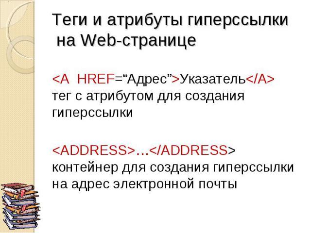 """<A HREF=""""Адрес"""">Указатель</A> тег с атрибутом для создания гиперссылки <ADDRESS>…</ADDRESS> контейнер для создания гиперссылки на адрес электронной почты"""