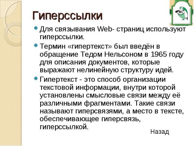 Для связывания Web- страниц используют гиперссылки. Для связывания Web- страниц используют гиперссылки. Термин «гипертекст» был введён в обращение Тедом Нельсоном в 1965 году для описания документов, которые выражают нелинейную структуру идей. Гипер…
