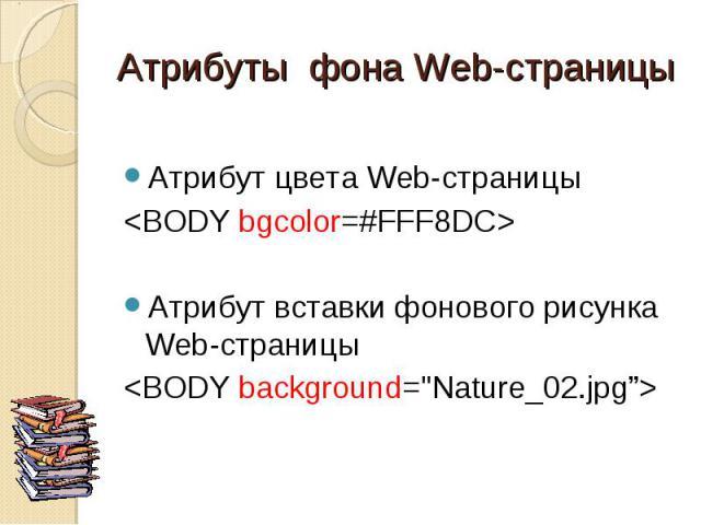 """Атрибут цвета Web-страницы <BODY bgcolor=#FFF8DC> Атрибут вставки фонового рисунка Web-страницы <BODY background=""""Nature_02.jpg"""">"""