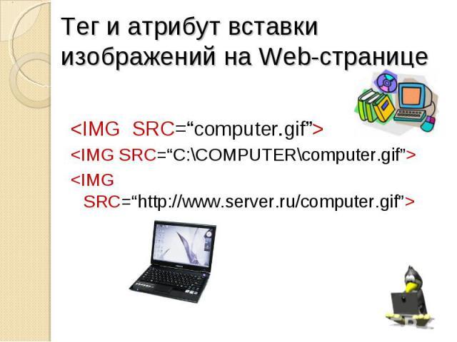 "<IMG SRC=""computer.gif""> <IMG SRC=""C:\COMPUTER\computer.gif""> <IMG SRC=""http://www.server.ru/computer.gif"">"