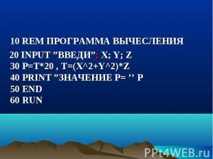 """10 REM ПРОГРАММА ВЫЧЕСЛЕНИЯ 20 INPUT """"ВВЕДИ""""; X; Y; Z 30 P=T*20 , Т=(Х^2+Y^2)*Z"""