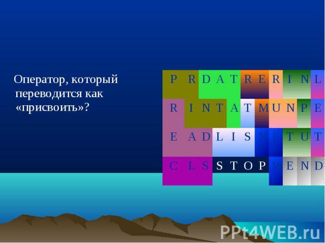 Оператор, который переводится как «присвоить»? Оператор, который переводится как «присвоить»?