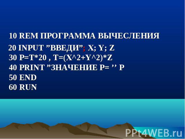 """10 REM ПРОГРАММА ВЫЧЕСЛЕНИЯ 20 INPUT """"ВВЕДИ""""; X; Y; Z 30 P=T*20 , Т=(Х^2+Y^2)*Z 40 PRINT """"ЗНАЧЕНИЕ Р= '' P 50 END 60 RUN"""