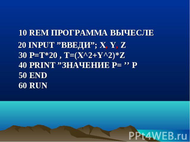 "10 REM ПРОГРАММА ВЫЧЕСЛЕ 10 REM ПРОГРАММА ВЫЧЕСЛЕ 20 INPUT ""ВВЕДИ""; X, Y, Z 30 P=T*20 , Т=(Х^2+Y^2)*Z 40 PRINT ""ЗНАЧЕНИЕ Р= '' P 50 END 60 RUN"
