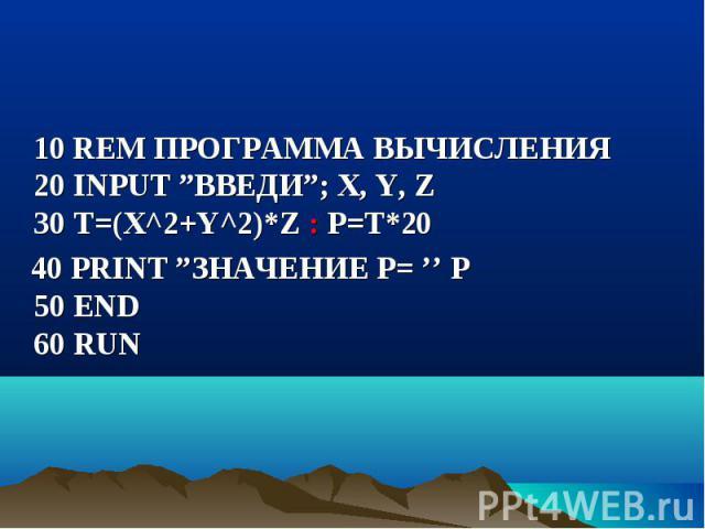 """10 REM ПРОГРАММА ВЫЧИСЛЕНИЯ 20 INPUT """"ВВЕДИ""""; X, Y, Z 30 Т=(Х^2+Y^2)*Z : P=T*20 10 REM ПРОГРАММА ВЫЧИСЛЕНИЯ 20 INPUT """"ВВЕДИ""""; X, Y, Z 30 Т=(Х^2+Y^2)*Z : P=T*20 40 PRINT """"ЗНАЧЕНИЕ Р= '' P 50 END 60 RUN"""