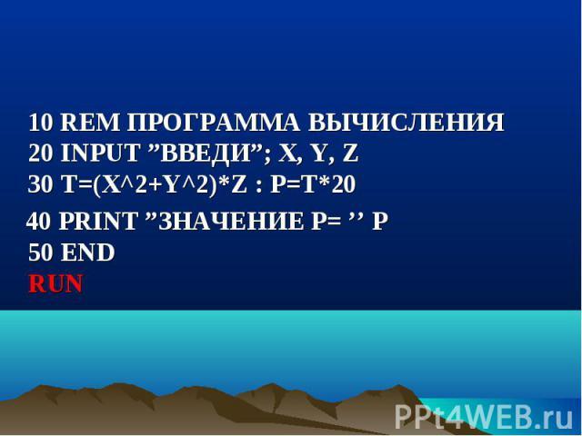 """10 REM ПРОГРАММА ВЫЧИСЛЕНИЯ 20 INPUT """"ВВЕДИ""""; X, Y, Z 30 Т=(Х^2+Y^2)*Z : P=T*20 10 REM ПРОГРАММА ВЫЧИСЛЕНИЯ 20 INPUT """"ВВЕДИ""""; X, Y, Z 30 Т=(Х^2+Y^2)*Z : P=T*20 40 PRINT """"ЗНАЧЕНИЕ Р= '' P 50 END RUN"""
