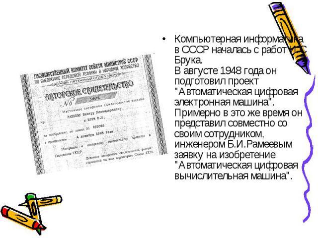 """Компьютерная информатика в СССР началась с работ И.С Брука. В августе 1948 года он подготовил проект """"Автоматическая цифровая электронная машина"""". Примерно в это же время он представил совместно со своим сотрудником, инженером Б.И.Рамеевым…"""