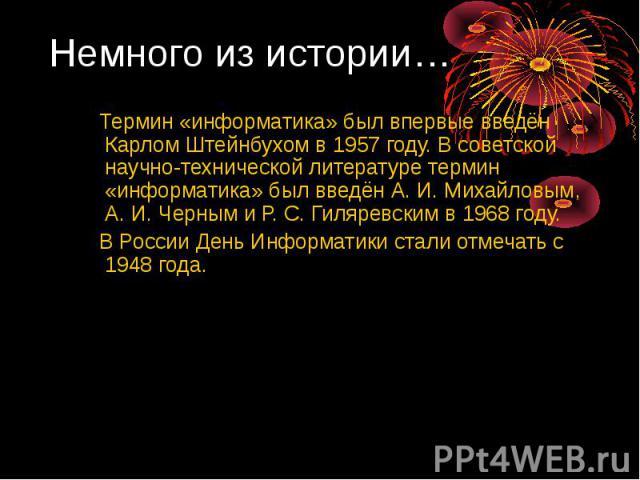 Термин «информатика» был впервые введён Карлом Штейнбухом в 1957 году. В советской научно-технической литературе термин «информатика» был введён А.И. Михайловым, А.И. Черным и Р.С. Гиляревским в 1968 году. Термин «информатика» был …