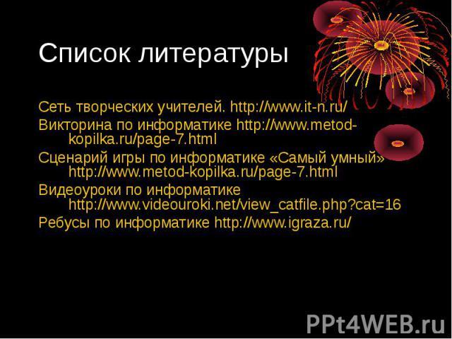 Сеть творческих учителей. http://www.it-n.ru/ Сеть творческих учителей. http://www.it-n.ru/ Викторина по информатике http://www.metod-kopilka.ru/page-7.html Сценарий игры по информатике «Самый умный» http://www.metod-kopilka.ru/page-7.html Видеоурок…