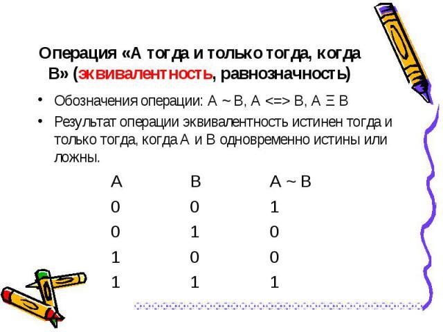 Обозначения операции: А ~ В, А <=> В, А Ξ В Обозначения операции: А ~ В, А <=> В, А Ξ В Результат операции эквивалентность истинен тогда и только тогда, когда А и В одновременно истины или ложны.