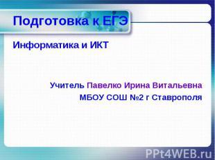 Подготовка к ЕГЭ Информатика и ИКТ Учитель Павелко Ирина Витальевна МБОУ СОШ №2