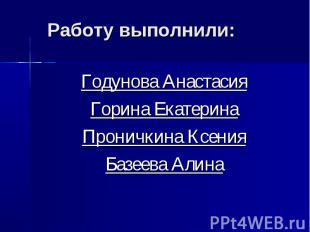Работу выполнили: Годунова Анастасия Горина Екатерина Проничкина Ксения Базеева