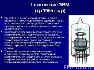 I поколение ЭВМ (до 1955 года) Все ЭВМ I-го поколения были сделаны на основе эле