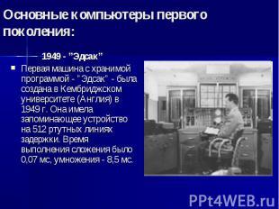 """Основные компьютеры первого поколения: 1949 - """"Эдсак"""" Первая машина с хранимой п"""